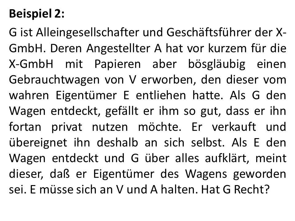 Beispiel 2: G ist Alleingesellschafter und Geschäftsführer der X- GmbH. Deren Angestellter A hat vor kurzem für die X-GmbH mit Papieren aber bösgläubi