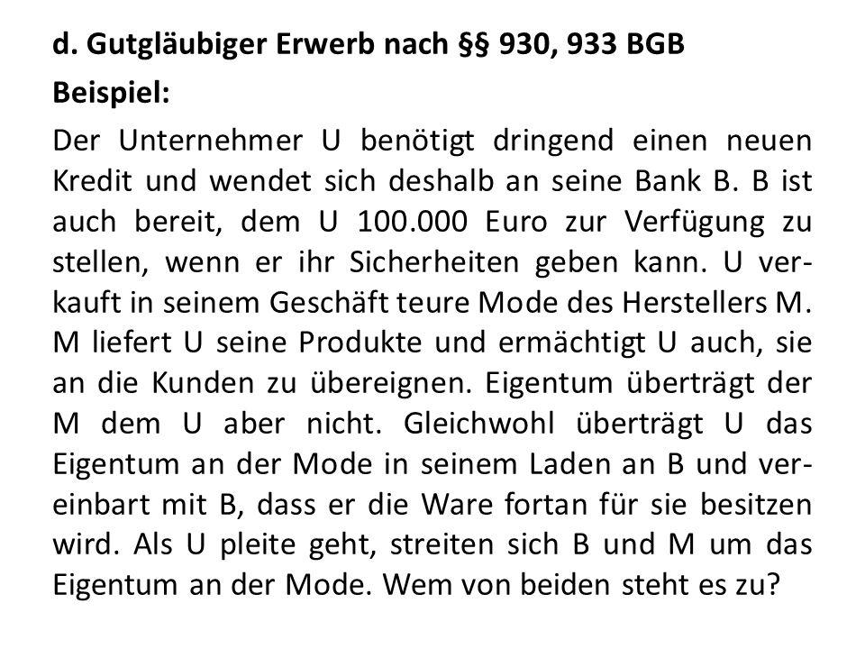 d. Gutgläubiger Erwerb nach §§ 930, 933 BGB Beispiel: Der Unternehmer U benötigt dringend einen neuen Kredit und wendet sich deshalb an seine Bank B.