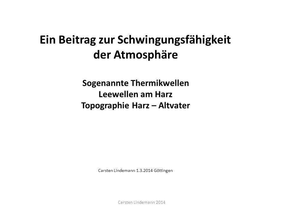 Ein Beitrag zur Schwingungsfähigkeit der Atmosphäre Sogenannte Thermikwellen Leewellen am Harz Topographie Harz – Altvater Carsten Lindemann 1.3.2014