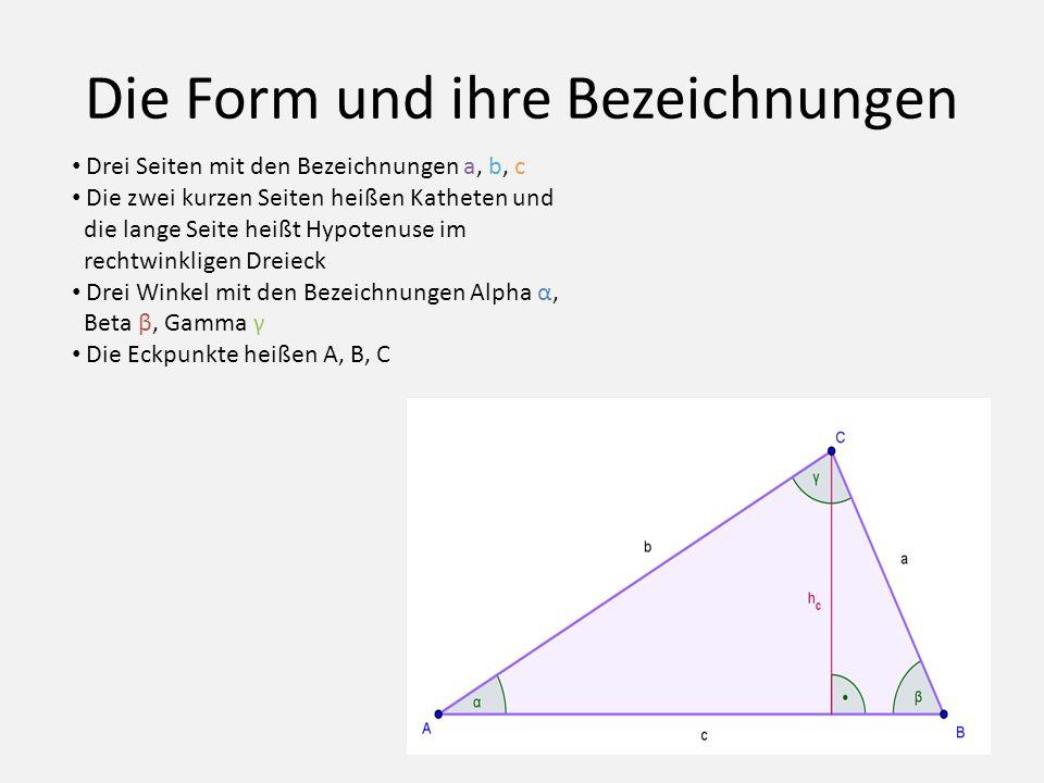 Die Form und ihre Bezeichnungen Drei Seiten mit den Bezeichnungen a, b, c Die zwei kurzen Seiten heißen Katheten und die lange Seite heißt Hypotenuse