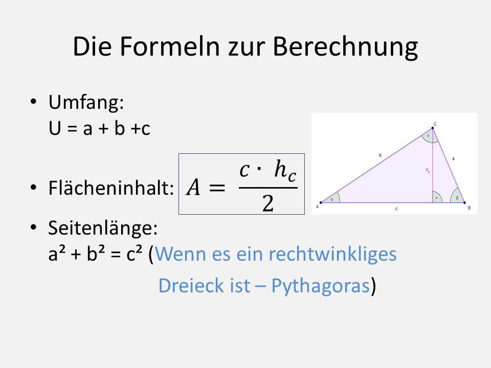 Die Formeln zur Berechnung Umfang: U = a + b +c Flächeninhalt: Seitenlänge: a² + b² = c² (Wenn es ein rechtwinkliges Dreieck ist – Pythagoras)