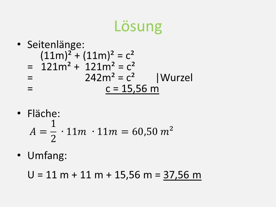 Lösung Seitenlänge: (11m)² + (11m)² = c² = 121m² + 121m² = c² = 242m² = c²|Wurzel = c = 15,56 m Fläche: Umfang: U = 11 m + 11 m + 15,56 m = 37,56 m
