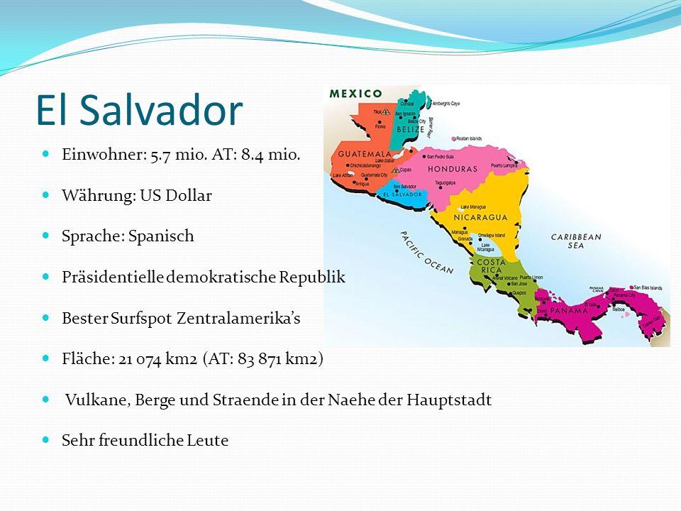 El Salvador Einwohner: 5.7 mio. AT: 8.4 mio. Währung: US Dollar Sprache: Spanisch Präsidentielle demokratische Republik Bester Surfspot Zentralamerika