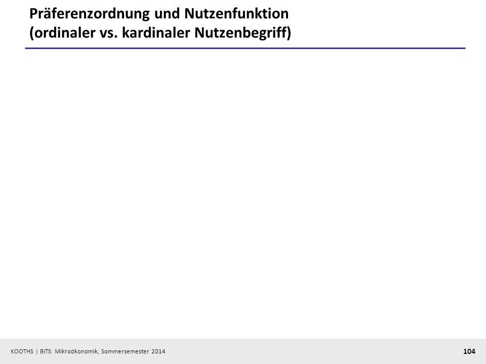 KOOTHS | BiTS: Mikroökonomik, Sommersemester 2014 104 Präferenzordnung und Nutzenfunktion (ordinaler vs. kardinaler Nutzenbegriff)