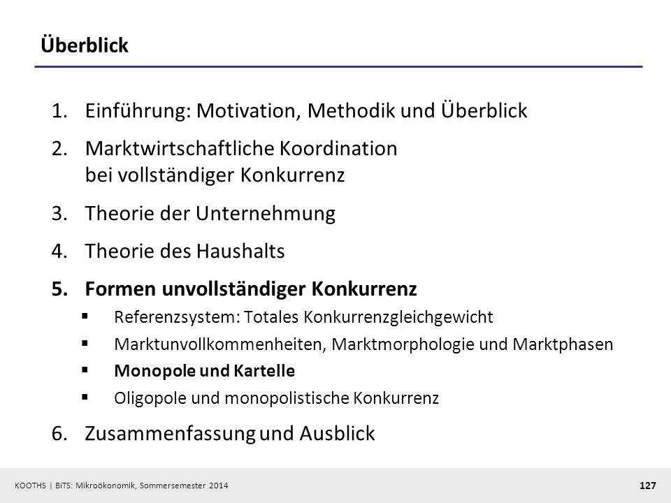 KOOTHS | BiTS: Mikroökonomik, Sommersemester 2014 127 Überblick 1.Einführung: Motivation, Methodik und Überblick 2.Marktwirtschaftliche Koordination b