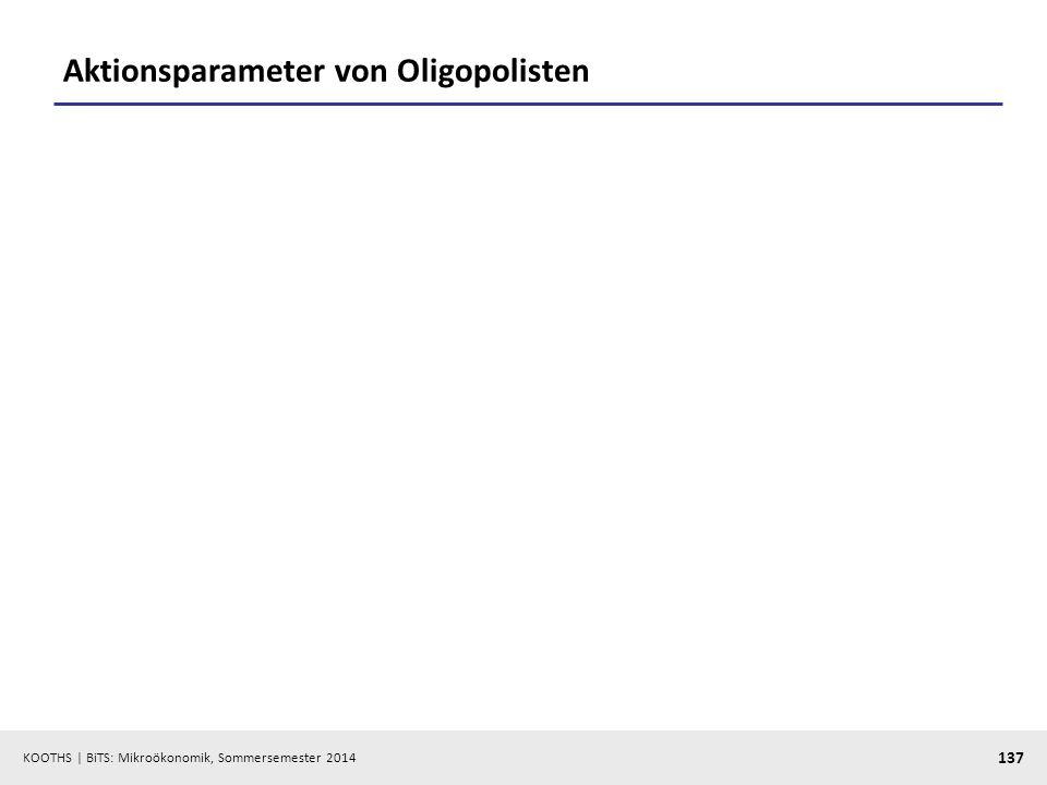 KOOTHS | BiTS: Mikroökonomik, Sommersemester 2014 137 Aktionsparameter von Oligopolisten