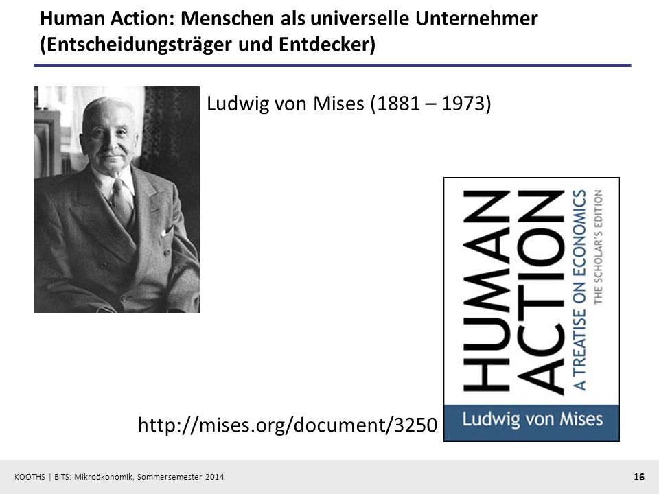 KOOTHS | BiTS: Mikroökonomik, Sommersemester 2014 16 Human Action: Menschen als universelle Unternehmer (Entscheidungsträger und Entdecker) Ludwig von Mises (1881 – 1973) http://mises.org/document/3250