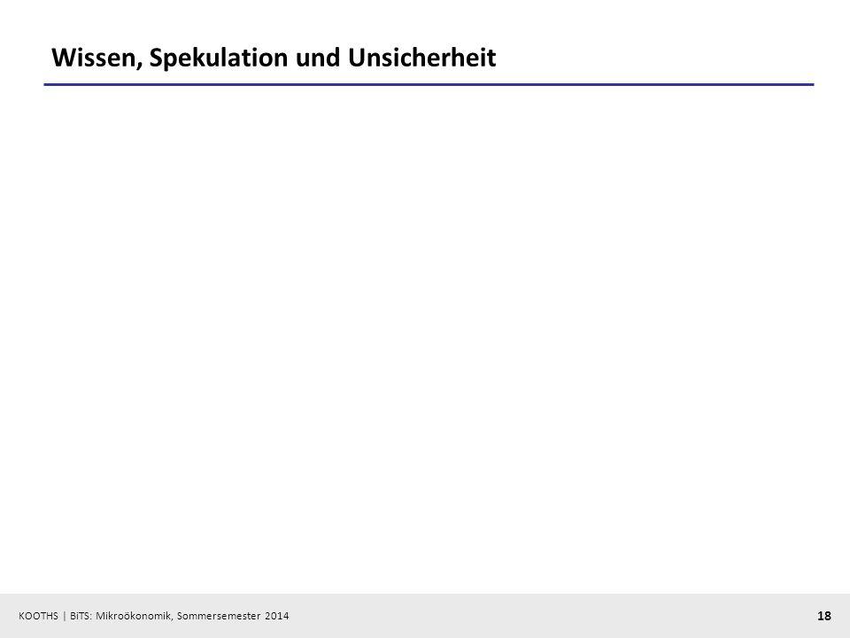 KOOTHS | BiTS: Mikroökonomik, Sommersemester 2014 18 Wissen, Spekulation und Unsicherheit