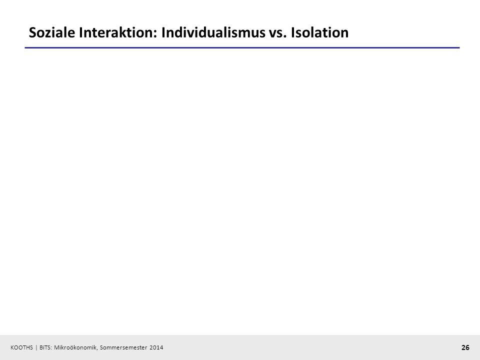 KOOTHS | BiTS: Mikroökonomik, Sommersemester 2014 26 Soziale Interaktion: Individualismus vs. Isolation