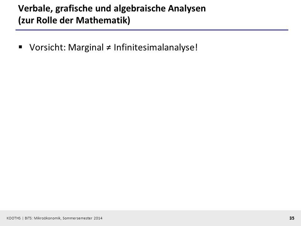 KOOTHS | BiTS: Mikroökonomik, Sommersemester 2014 35 Verbale, grafische und algebraische Analysen (zur Rolle der Mathematik) Vorsicht: Marginal Infinitesimalanalyse!