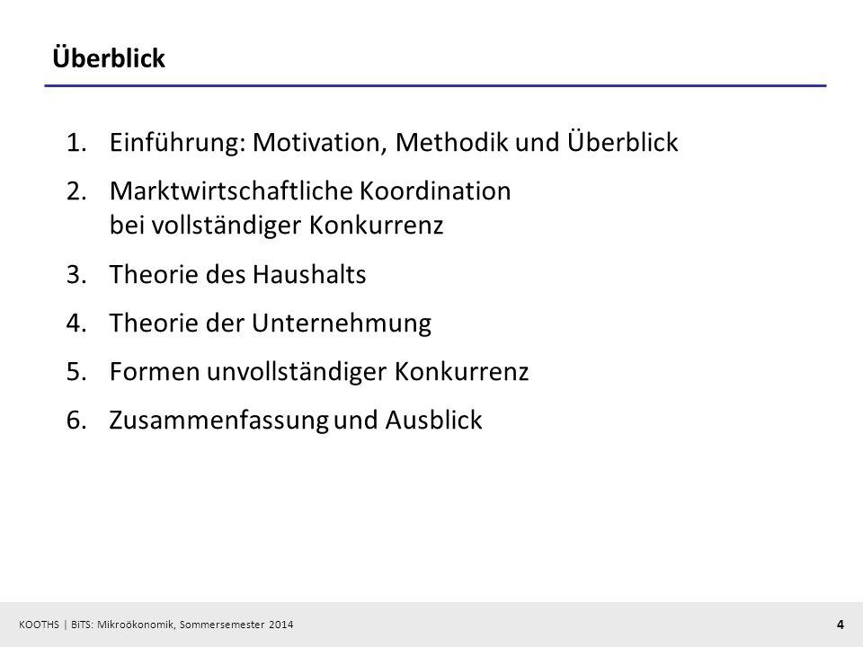 KOOTHS | BiTS: Mikroökonomik, Sommersemester 2014 4 Überblick 1.Einführung: Motivation, Methodik und Überblick 2.Marktwirtschaftliche Koordination bei