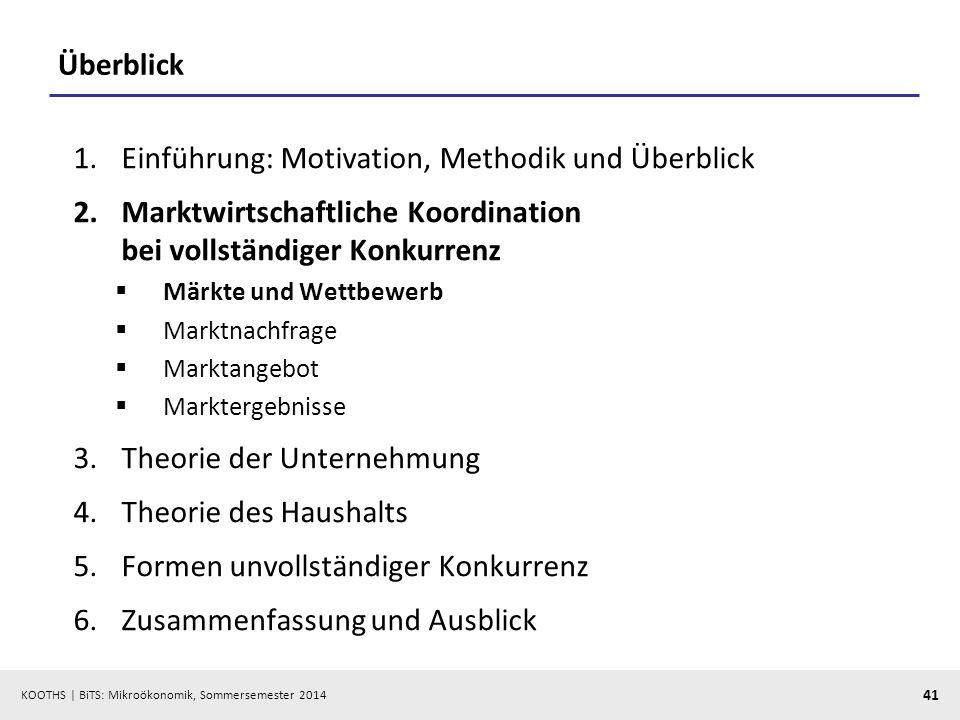 KOOTHS | BiTS: Mikroökonomik, Sommersemester 2014 41 Überblick 1.Einführung: Motivation, Methodik und Überblick 2.Marktwirtschaftliche Koordination be