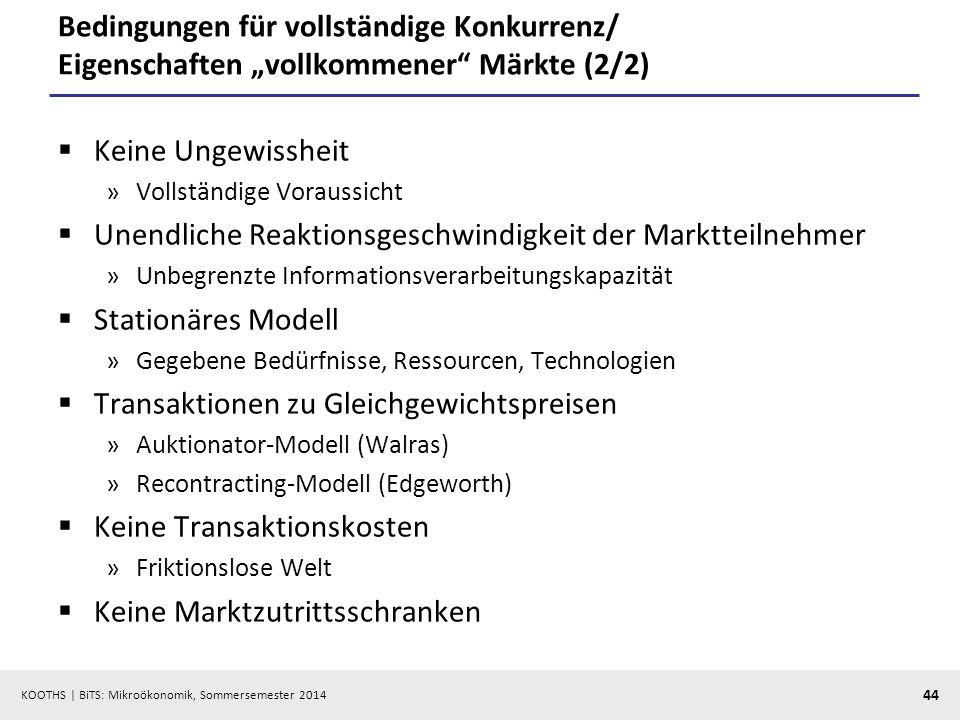 KOOTHS | BiTS: Mikroökonomik, Sommersemester 2014 44 Bedingungen für vollständige Konkurrenz/ Eigenschaften vollkommener Märkte (2/2) Keine Ungewissheit »Vollständige Voraussicht Unendliche Reaktionsgeschwindigkeit der Marktteilnehmer »Unbegrenzte Informationsverarbeitungskapazität Stationäres Modell »Gegebene Bedürfnisse, Ressourcen, Technologien Transaktionen zu Gleichgewichtspreisen »Auktionator-Modell (Walras) »Recontracting-Modell (Edgeworth) Keine Transaktionskosten »Friktionslose Welt Keine Marktzutrittsschranken