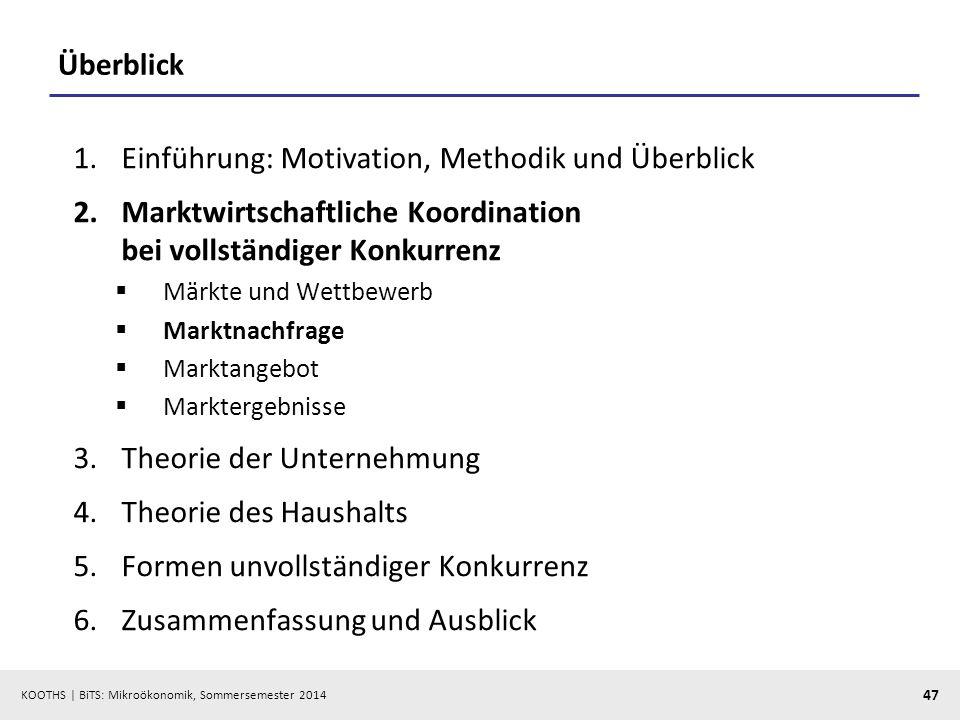 KOOTHS | BiTS: Mikroökonomik, Sommersemester 2014 47 Überblick 1.Einführung: Motivation, Methodik und Überblick 2.Marktwirtschaftliche Koordination be