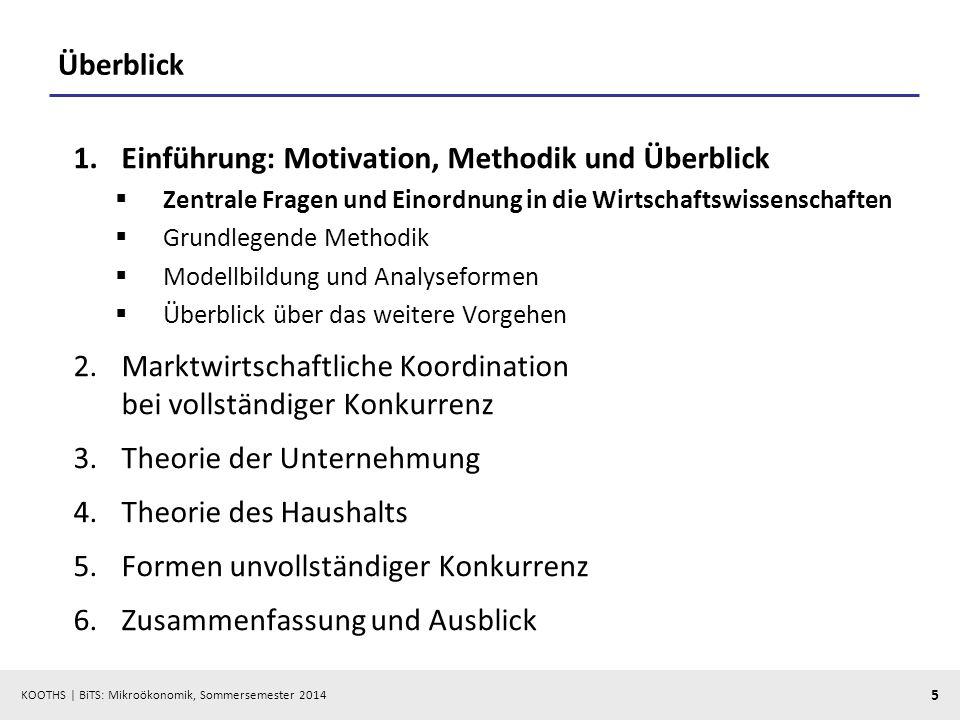 KOOTHS | BiTS: Mikroökonomik, Sommersemester 2014 5 Überblick 1.Einführung: Motivation, Methodik und Überblick Zentrale Fragen und Einordnung in die W