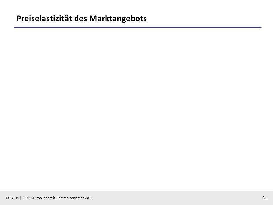 KOOTHS | BiTS: Mikroökonomik, Sommersemester 2014 61 Preiselastizität des Marktangebots