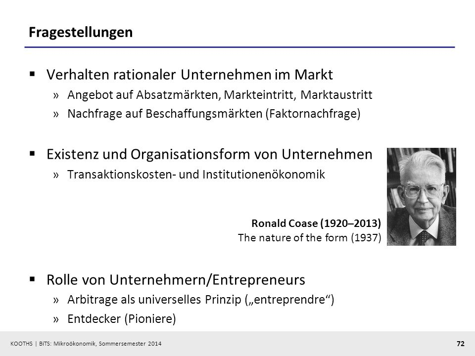 KOOTHS | BiTS: Mikroökonomik, Sommersemester 2014 72 Fragestellungen Verhalten rationaler Unternehmen im Markt »Angebot auf Absatzmärkten, Markteintritt, Marktaustritt »Nachfrage auf Beschaffungsmärkten (Faktornachfrage) Existenz und Organisationsform von Unternehmen »Transaktionskosten- und Institutionenökonomik Rolle von Unternehmern/Entrepreneurs »Arbitrage als universelles Prinzip (entreprendre) »Entdecker (Pioniere) Ronald Coase (1920–2013) The nature of the form (1937)
