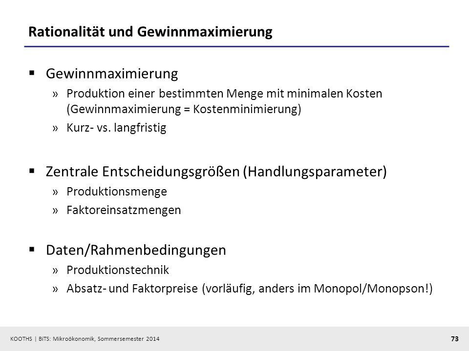 KOOTHS | BiTS: Mikroökonomik, Sommersemester 2014 73 Rationalität und Gewinnmaximierung Gewinnmaximierung »Produktion einer bestimmten Menge mit minim