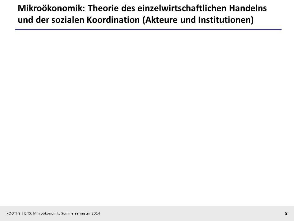 KOOTHS | BiTS: Mikroökonomik, Sommersemester 2014 8 Mikroökonomik: Theorie des einzelwirtschaftlichen Handelns und der sozialen Koordination (Akteure und Institutionen)