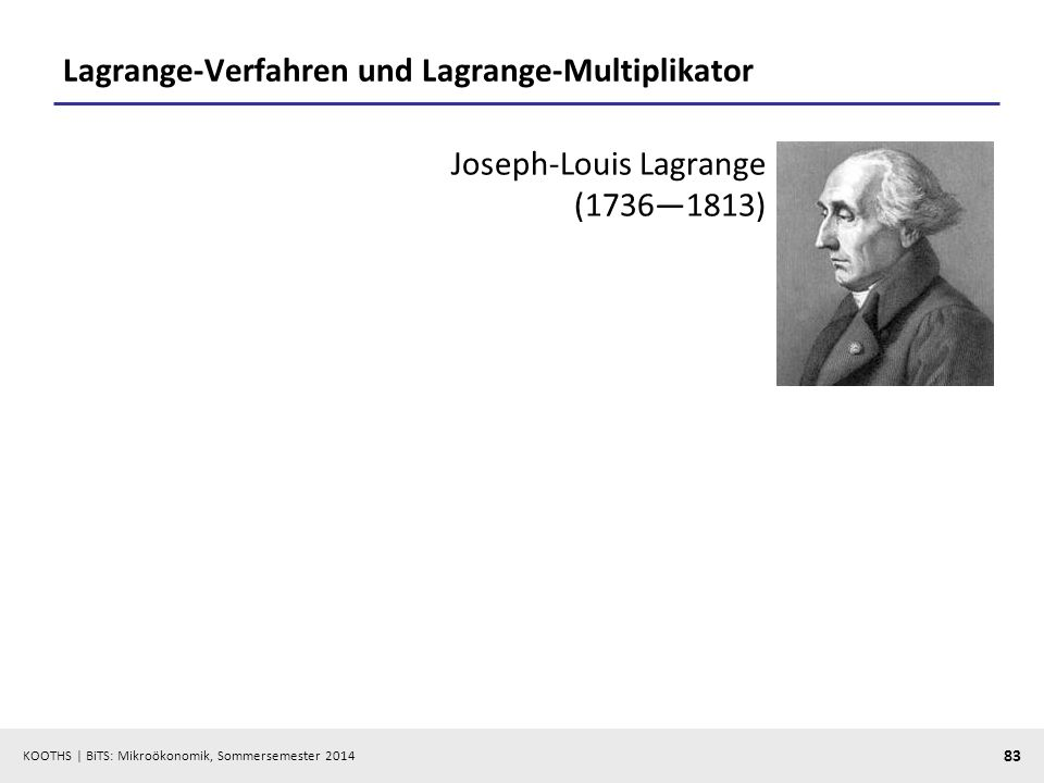 KOOTHS | BiTS: Mikroökonomik, Sommersemester 2014 83 Lagrange-Verfahren und Lagrange-Multiplikator Joseph-Louis Lagrange (17361813)