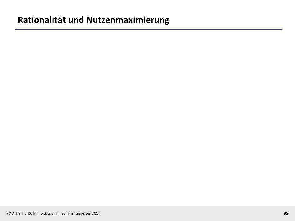 KOOTHS | BiTS: Mikroökonomik, Sommersemester 2014 99 Rationalität und Nutzenmaximierung