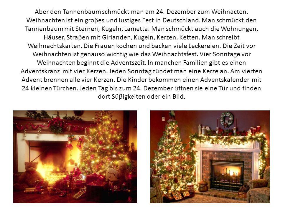 Aber den Tannenbaum schmückt man am 24. Dezember zum Weihnacten. Weihnachten ist ein groβes und lustiges Fest in Deutschland. Man schmückt den Tannenb