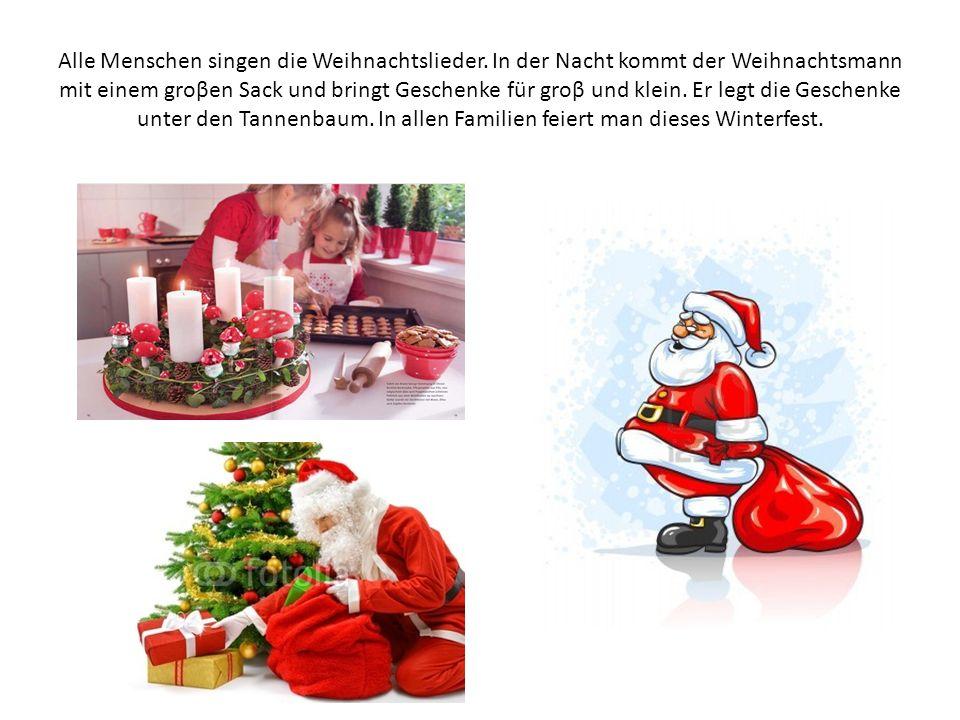 Alle Menschen singen die Weihnachtslieder. In der Nacht kommt der Weihnachtsmann mit einem groβen Sack und bringt Geschenke für groβ und klein. Er leg