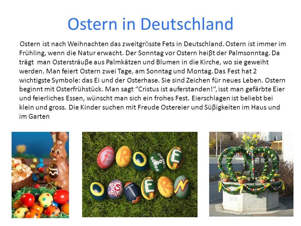 Ostern in Deutschland Ostern ist nach Weihnachten das zweitgr Ö sste Fets in Deutschland. Ostern ist immer im Frühling, wenn die Natur erwacht. Der So