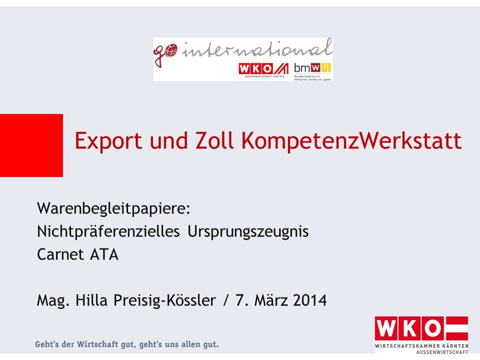 Warenbegleitpapiere: Nichtpräferenzielles Ursprungszeugnis Carnet ATA Mag. Hilla Preisig-Kössler / 7. März 2014 Export und Zoll KompetenzWerkstatt
