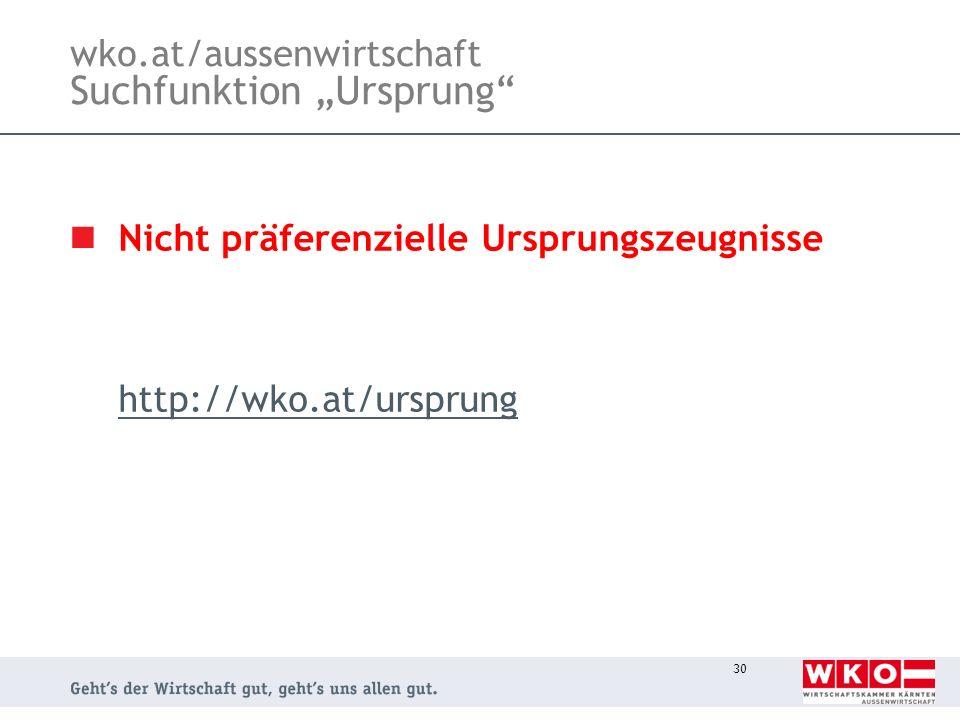 30 wko.at/aussenwirtschaft Suchfunktion Ursprung Nicht präferenzielle Ursprungszeugnisse http://wko.at/ursprung