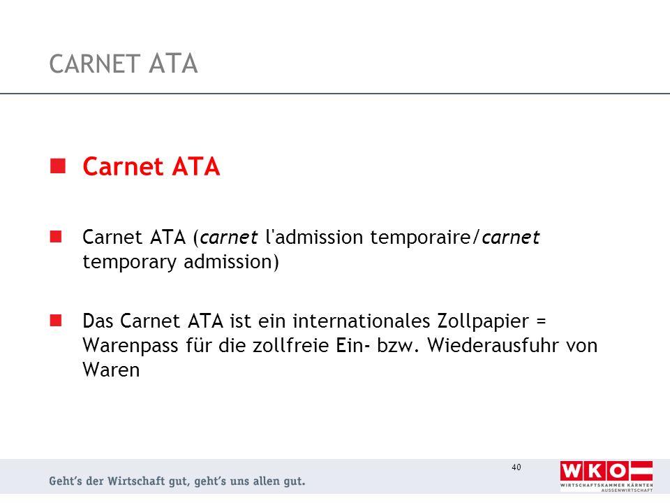 40 CARNET ATA Carnet ATA Carnet ATA (carnet l'admission temporaire/carnet temporary admission) Das Carnet ATA ist ein internationales Zollpapier = War