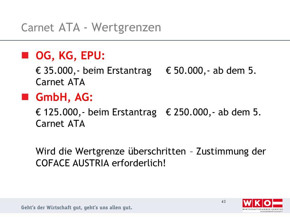 43 Carnet ATA - Wertgrenzen OG, KG, EPU: 35.000,- beim Erstantrag 50.000,- ab dem 5. Carnet ATA GmbH, AG: 125.000,- beim Erstantrag 250.000,- ab dem 5