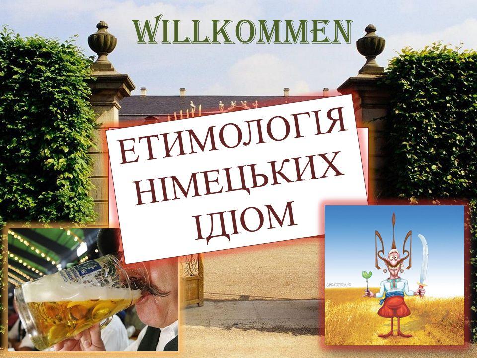 Willkommen ETYMOLOGIE DER DEUTCHEN IDIOMEN ЕТИМОЛОГІЯ НІМЕЦЬКИХ ІДІОМ
