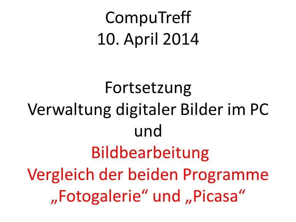 CompuTreff 10. April 2014 Fortsetzung Verwaltung digitaler Bilder im PC und Bildbearbeitung Vergleich der beiden Programme Fotogalerie und Picasa