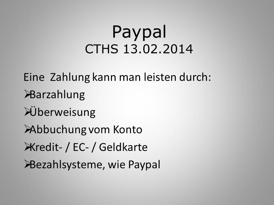 Paypal CTHS 13.02.2014 Eine Zahlung kann man leisten durch: Barzahlung Überweisung Abbuchung vom Konto Kredit- / EC- / Geldkarte Bezahlsysteme, wie Pa