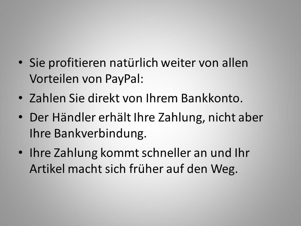 Sie profitieren natürlich weiter von allen Vorteilen von PayPal: Zahlen Sie direkt von Ihrem Bankkonto. Der Händler erhält Ihre Zahlung, nicht aber Ih