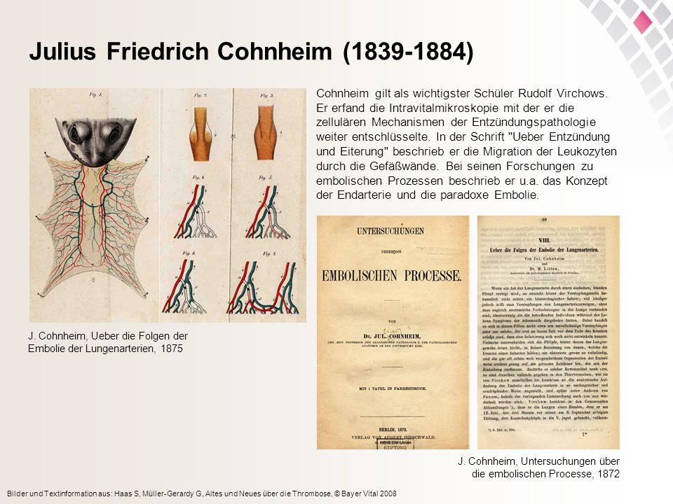 Bilder und Textinformation aus: Haas S, Müller-Gerardy G, Altes und Neues über die Thrombose, © Bayer Vital 2008 Julius Friedrich Cohnheim (1839-1884) Cohnheim gilt als wichtigster Schüler Rudolf Virchows.