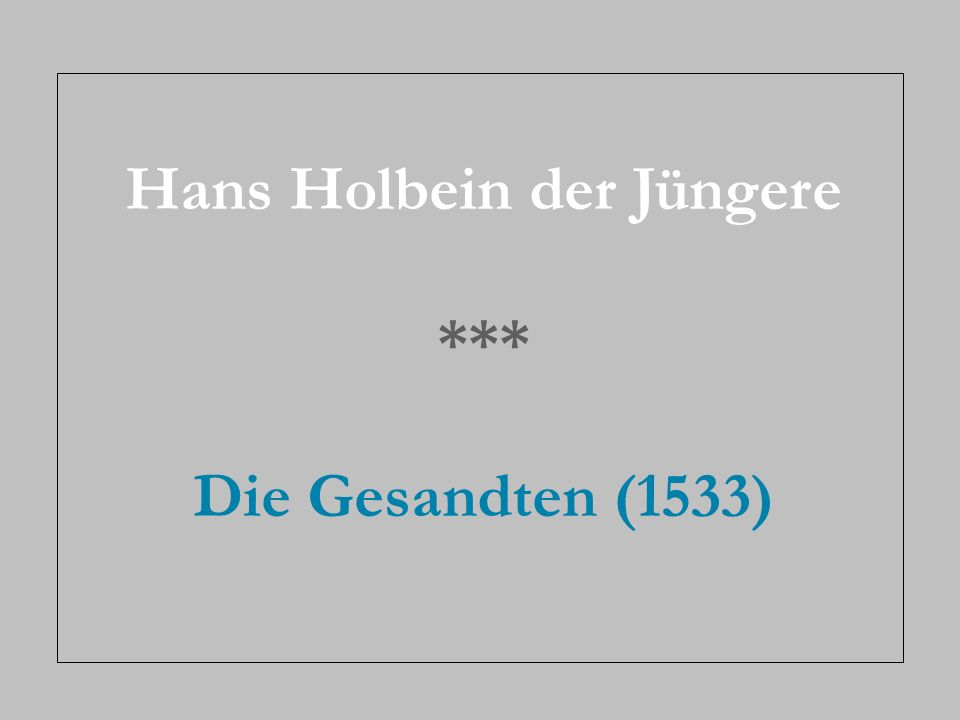 Stellen Sie sich vor: Sie befinden sich in einer Gemäldegalerie und schauen sich die Gesandten von Hans Holbein d.