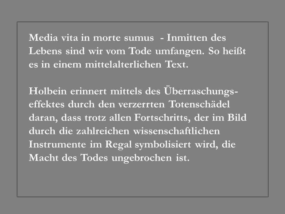 Media vita in morte sumus - Inmitten des Lebens sind wir vom Tode umfangen. So heißt es in einem mittelalterlichen Text. Holbein erinnert mittels des