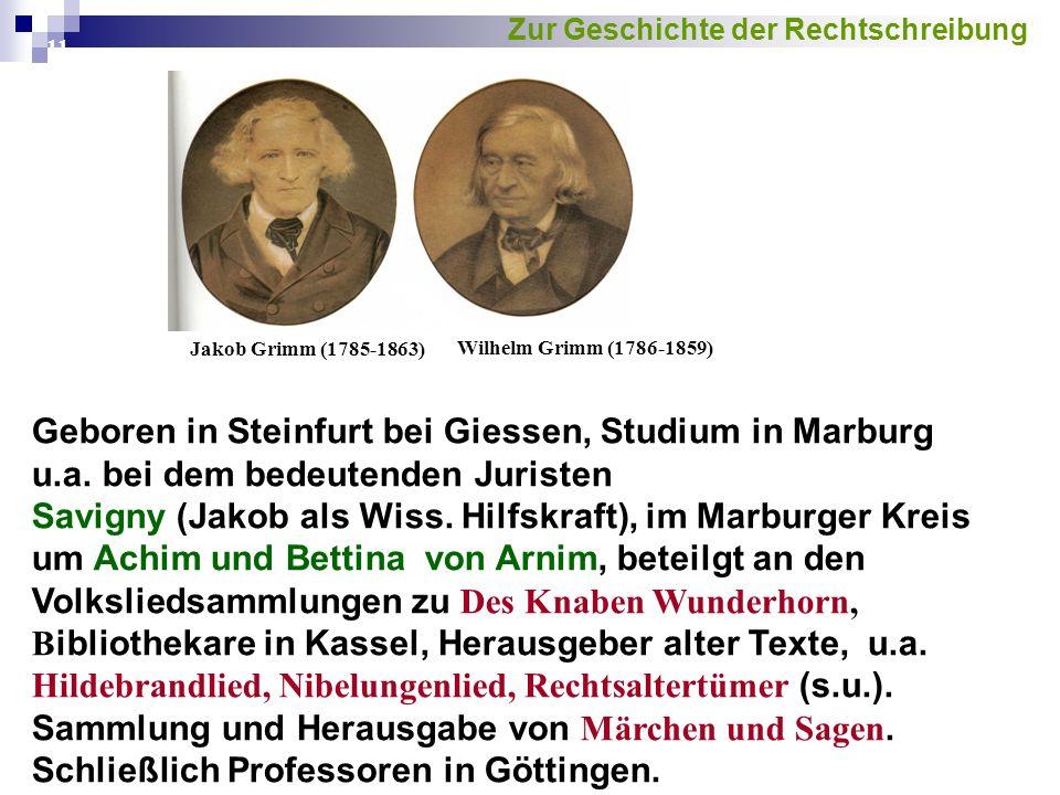 11 Jakob Grimm (1785-1863) Wilhelm Grimm (1786-1859) Geboren in Steinfurt bei Giessen, Studium in Marburg u.a. bei dem bedeutenden Juristen Savigny (J