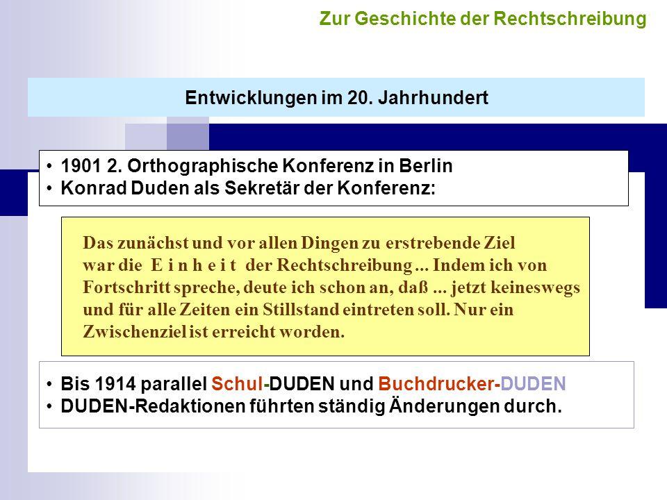 1901 2. Orthographische Konferenz in Berlin Konrad Duden als Sekretär der Konferenz: Das zunächst und vor allen Dingen zu erstrebende Ziel war die E i