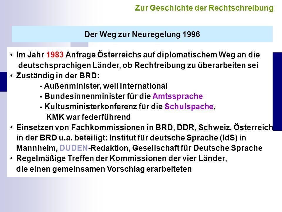 Der Weg zur Neuregelung 1996 Im Jahr 1983 Anfrage Österreichs auf diplomatischem Weg an die deutschsprachigen Länder, ob Rechtreibung zu überarbeiten sei Zuständig in der BRD: - Außenminister, weil international - Bundesinnenminister für die Amtssprache - Kultusministerkonferenz für die Schulspache, KMK war federführend Einsetzen von Fachkommissionen in BRD, DDR, Schweiz, Österreich in der BRD u.a.