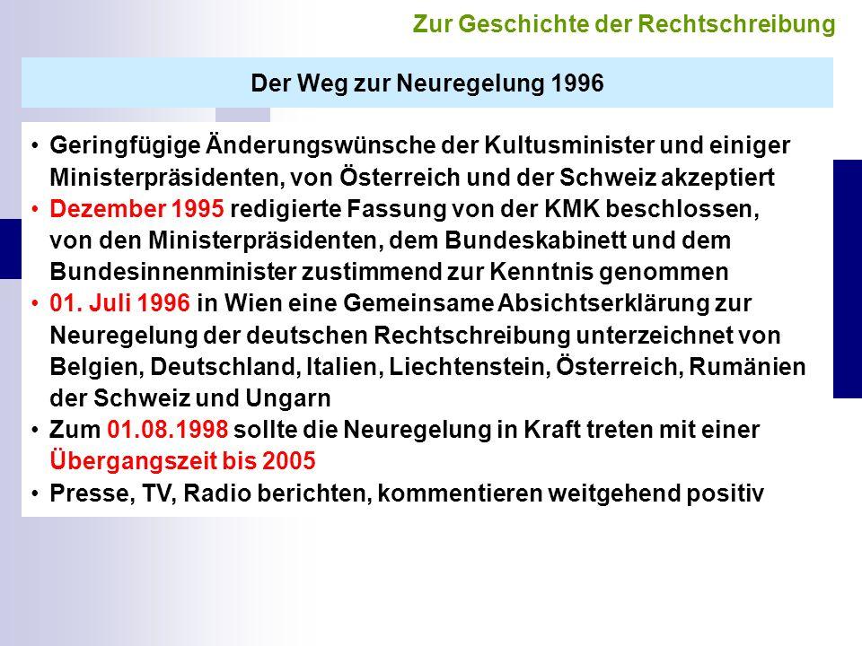 Der Weg zur Neuregelung 1996 Geringfügige Änderungswünsche der Kultusminister und einiger Ministerpräsidenten, von Österreich und der Schweiz akzeptiert Dezember 1995 redigierte Fassung von der KMK beschlossen, von den Ministerpräsidenten, dem Bundeskabinett und dem Bundesinnenminister zustimmend zur Kenntnis genommen 01.