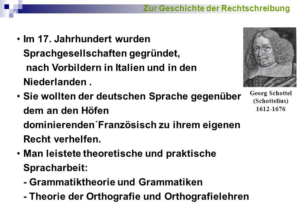 4 Im 17. Jahrhundert wurden Sprachgesellschaften gegründet, nach Vorbildern in Italien und in den Niederlanden. Sie wollten der deutschen Sprache gege