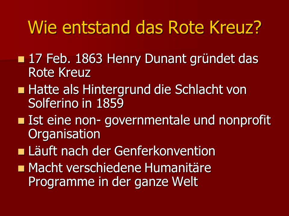 Wie entstand das Rote Kreuz? 17 Feb. 1863 Henry Dunant gründet das Rote Kreuz 17 Feb. 1863 Henry Dunant gründet das Rote Kreuz Hatte als Hintergrund d