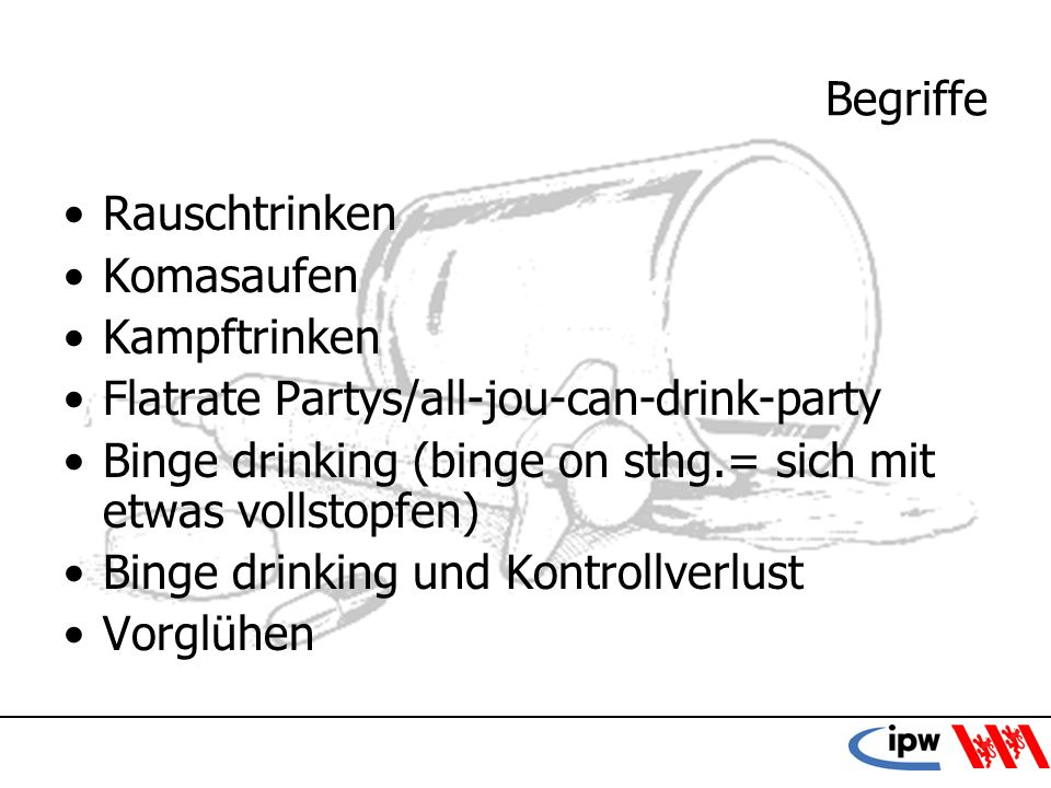 9 Begriffe Rauschtrinken Komasaufen Kampftrinken Flatrate Partys/all-jou-can-drink-party Binge drinking (binge on sthg.= sich mit etwas vollstopfen) B