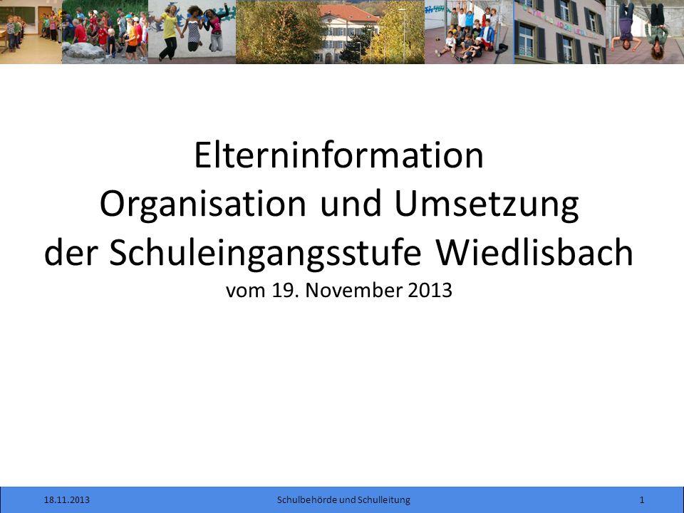 18.11.20131Schulbehörde und Schulleitung Elterninformation Organisation und Umsetzung der Schuleingangsstufe Wiedlisbach vom 19.