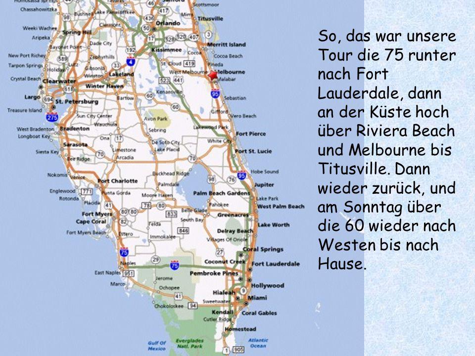 So, das war unsere Tour die 75 runter nach Fort Lauderdale, dann an der Küste hoch über Riviera Beach und Melbourne bis Titusville.