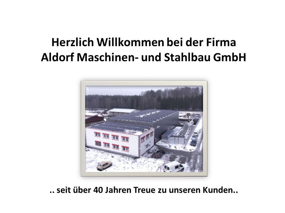 Herzlich Willkommen bei der Firma Aldorf Maschinen- und Stahlbau GmbH.. seit über 40 Jahren Treue zu unseren Kunden..