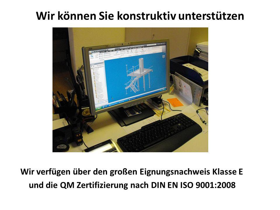 Wir können Sie konstruktiv unterstützen Wir verfügen über den großen Eignungsnachweis Klasse E und die QM Zertifizierung nach DIN EN ISO 9001:2008